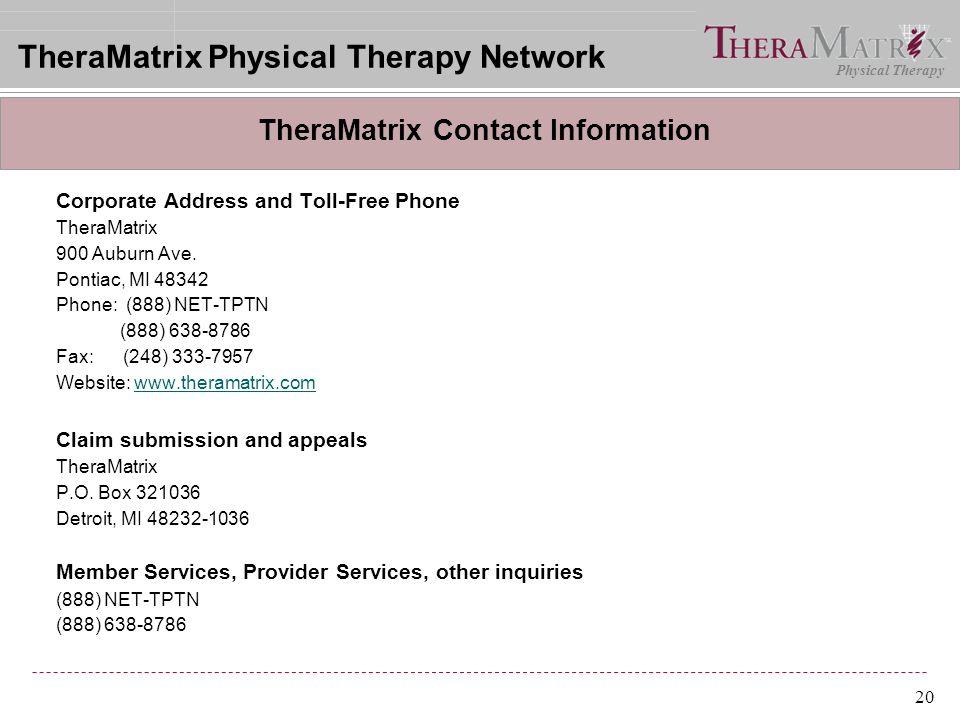 Physical Therapy 20 Corporate Address and Toll-Free Phone TheraMatrix 900 Auburn Ave. Pontiac, MI 48342 Phone: (888) NET-TPTN (888) 638-8786 Fax: (248
