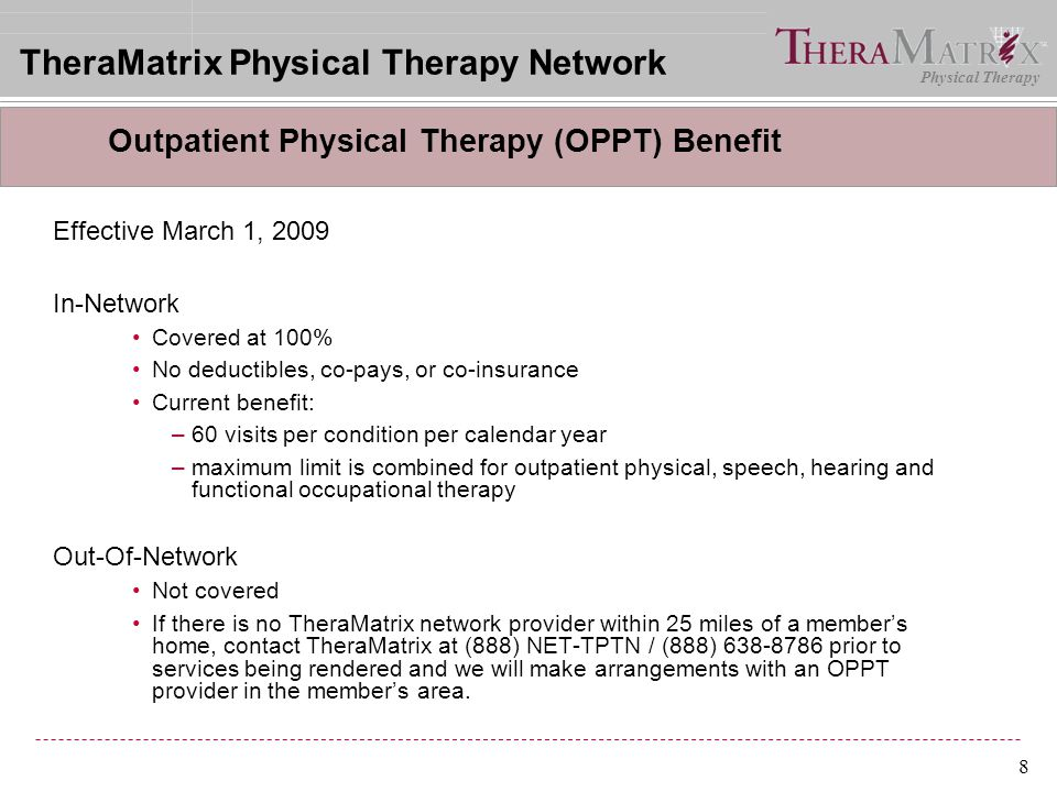 Physical Therapy 8 Effective March 1, 2009 In-Network Covered at 100% No deductibles, co-pays, or co-insurance Current benefit: –60 visits per conditi
