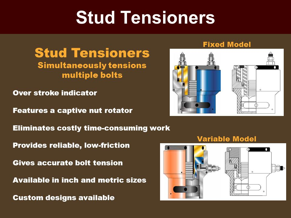 Stud Tensioners Stud Tensioners Simultaneously tensions multiple bolts Over stroke indicator Features a captive nut rotator Eliminates costly time-con