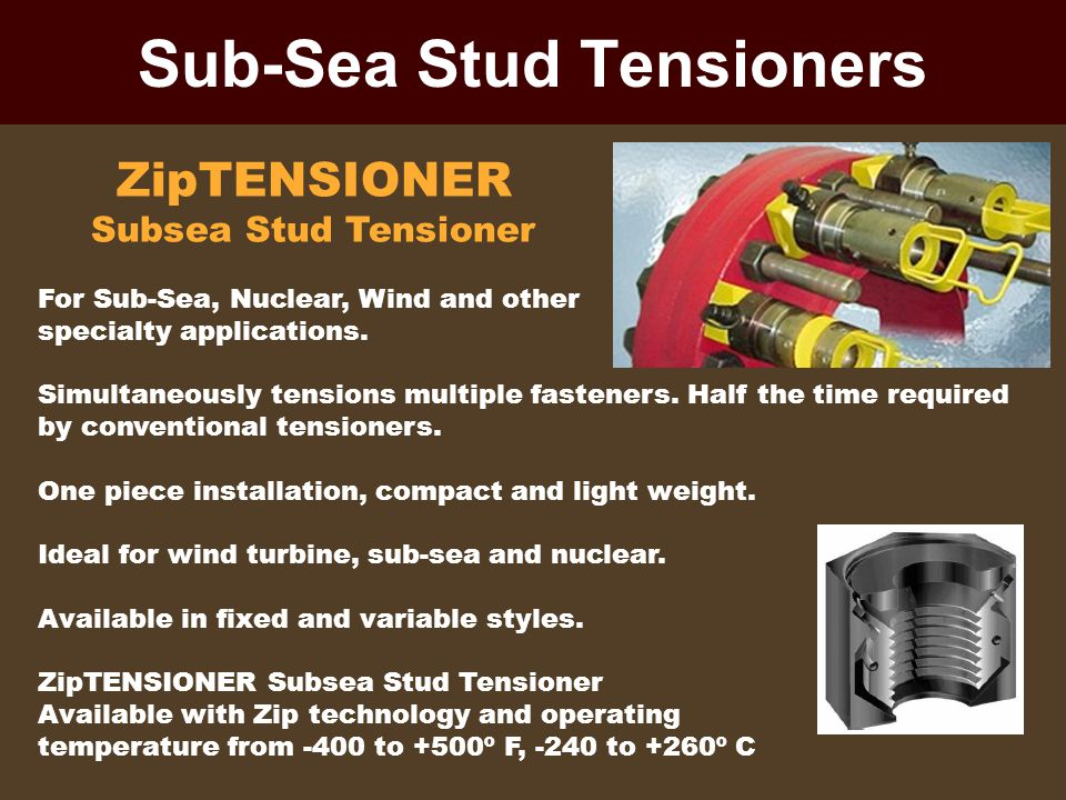 Sub-Sea Stud Tensioners ZipTENSIONER Subsea Stud Tensioner For Sub-Sea, Nuclear, Wind and other specialty applications. Simultaneously tensions multip
