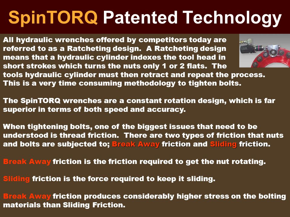 SpinTORQ Patented Technology Every small incremental stroke of a standard ratcheting tool must first overcome Break Away friction and these continuously repeated high frictions can adversely effect the bolting materials and many times give erroneous and incorrect readings to the tools instrumentation.