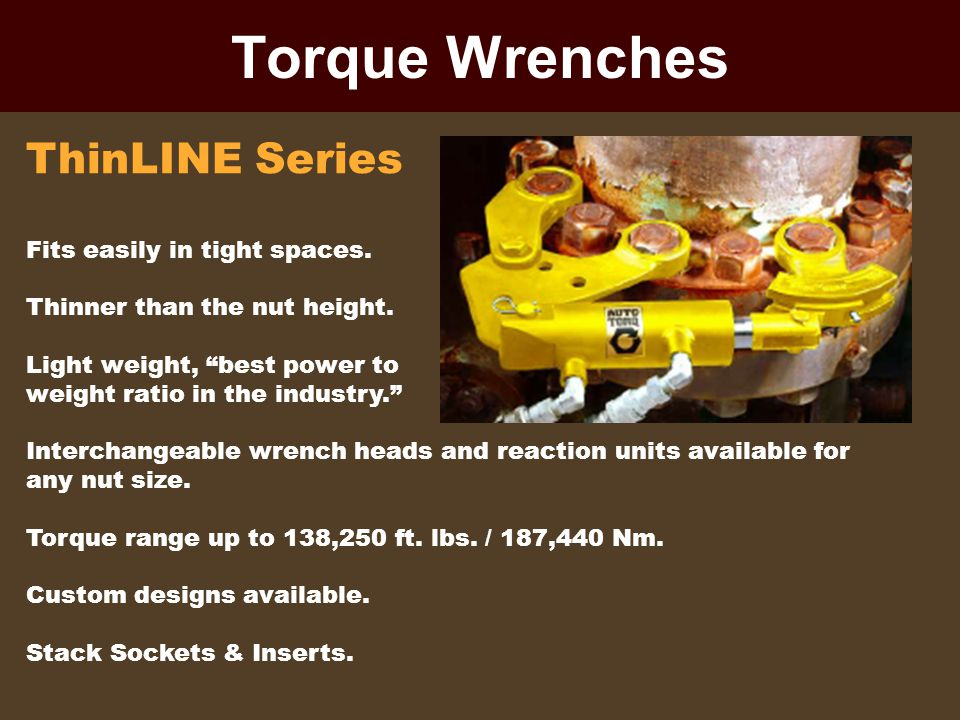 Torque Wrenches ThinLINE Series Fits easily in tight spaces. Thinner than the nut height. Light weight, best power to weight ratio in the industry. In