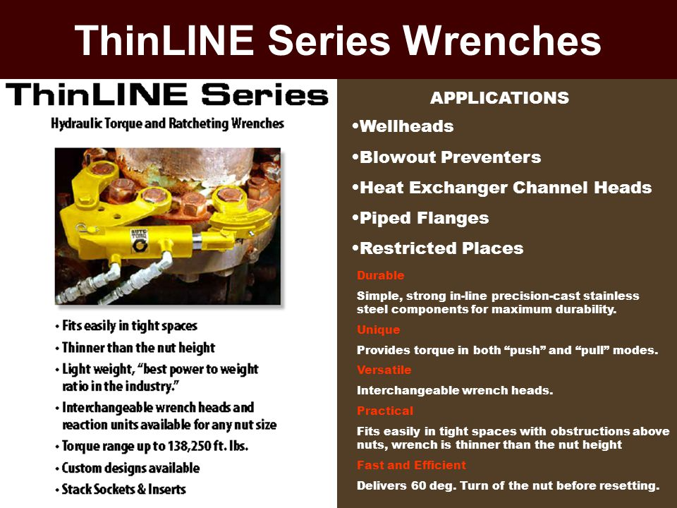 ThinLINE Series Wrenches APPLICATIONS Wellheads Blowout Preventers Heat Exchanger Channel Heads Piped Flanges Restricted Places Durable Simple, strong