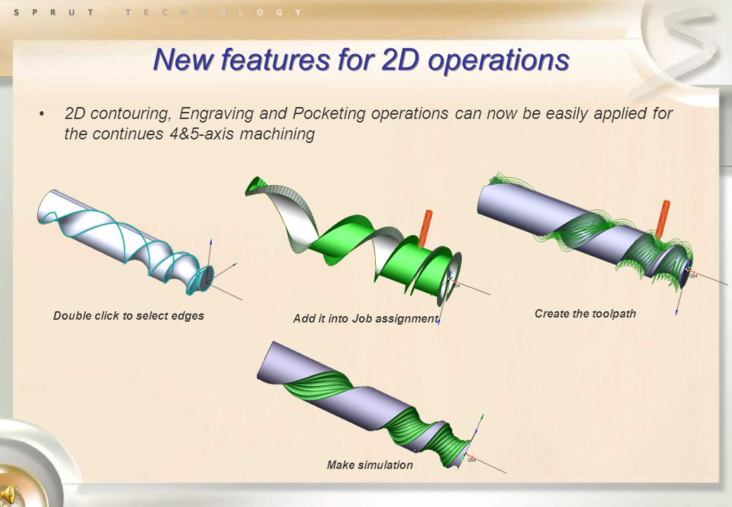 New features for 2D operations 2D contouring, Engraving and Pocketing operations can now be easily applied for the continues 4&5-axis machining Double click to select edges Add it into Job assignment Create the toolpath Make simulation