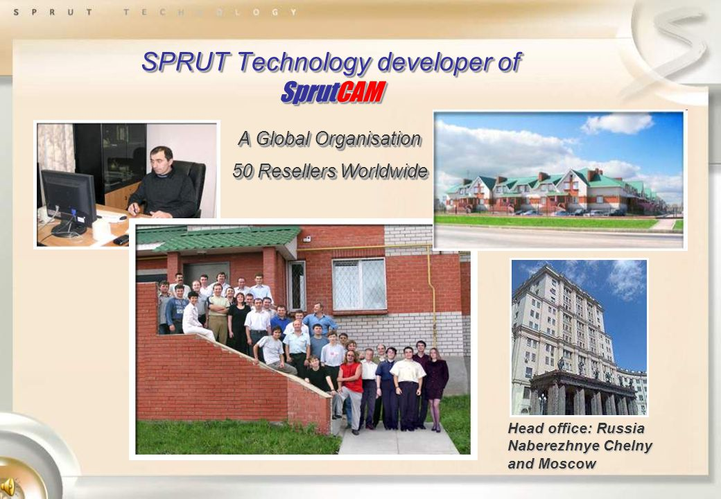 SPRUT Technology developer of SprutCAM A Global Organisation 50 Resellers Worldwide Head office: Russia Naberezhnye Chelny and Moscow
