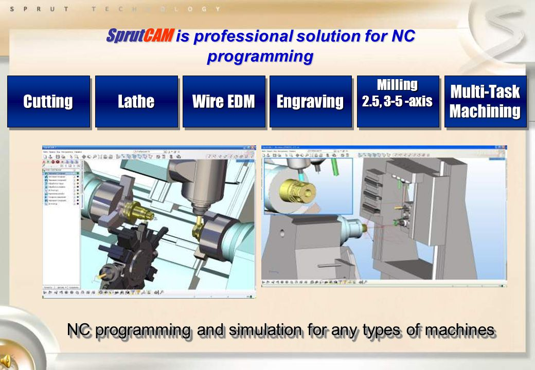 SprutCAM is professional solution for NC programming CuttingCuttingLatheLathe Wire EDM EngravingEngravingMilling 2.5, 3-5 -axis Milling Multi-TaskMachiningMulti-TaskMachining NC programming and simulation for any types of machines
