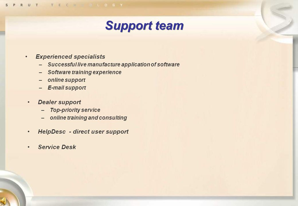 Support team Experienced specialists –Successful live manufacture application of software –Software training experience –online support –E-mail support Dealer support –Top-priority service –online training and consulting HelpDesc - direct user support Service Desk