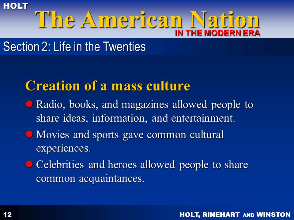 HOLT, RINEHART AND WINSTON The American Nation HOLT IN THE MODERN ERA 12 Creation of a mass culture Radio, books, and magazines allowed people to shar