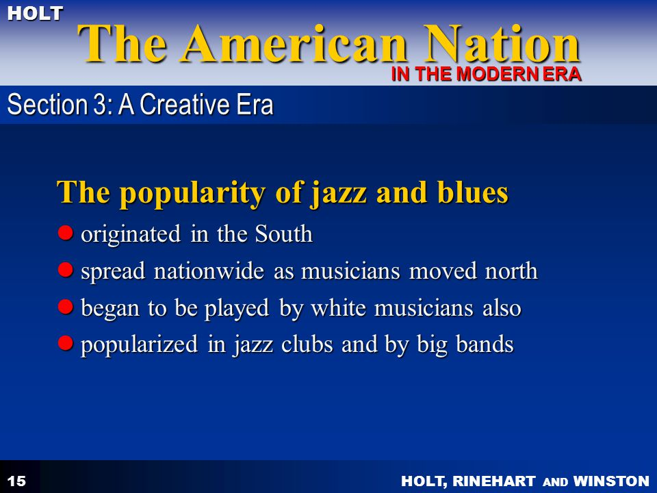 HOLT, RINEHART AND WINSTON The American Nation HOLT IN THE MODERN ERA 15 The popularity of jazz and blues originated in the South originated in the So