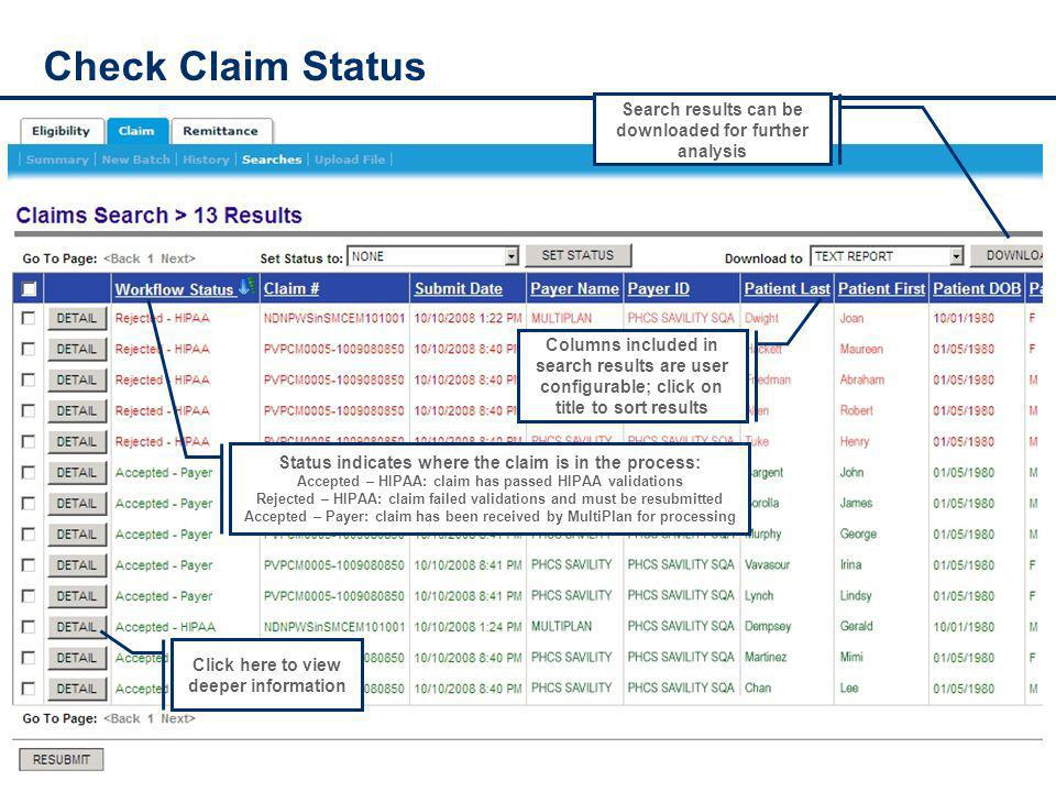 Check Claim Status Search results can be downloaded for further analysis Columns included in search results are user configurable; click on title to sort results Click here to view deeper information Status indicates where the claim is in the process: Accepted – HIPAA: claim has passed HIPAA validations Rejected – HIPAA: claim failed validations and must be resubmitted Accepted – Payer: claim has been received by MultiPlan for processing
