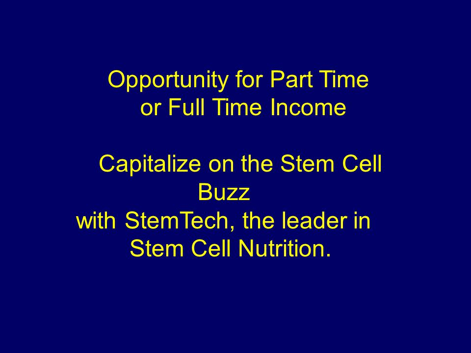 Opportunity for Part Time or Full Time Income Capitalize on the Stem Cell Buzz with StemTech, the leader in Stem Cell Nutrition.