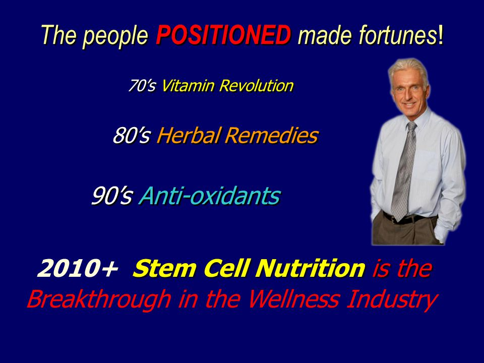 70s Vitamin Revolution 80s Herbal Remedies 90s Anti-oxidants The people POSITIONED made fortunes ! Stem Cell Nutrition is the 2010+ Stem Cell Nutritio