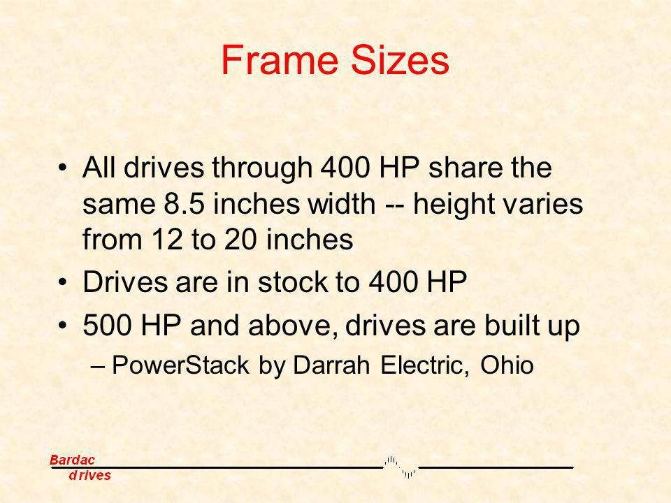 Frame Sizes All drives through 400 HP share the same 8.5 inches width -- height varies from 12 to 20 inches Drives are in stock to 400 HP 500 HP and a