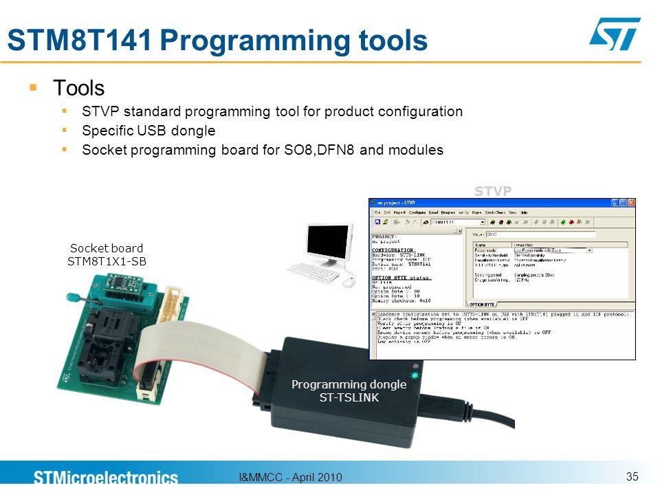 I&MMCC - April 2010 35 STM8T141 Programming tools Tools STVP standard programming tool for product configuration Specific USB dongle Socket programmin