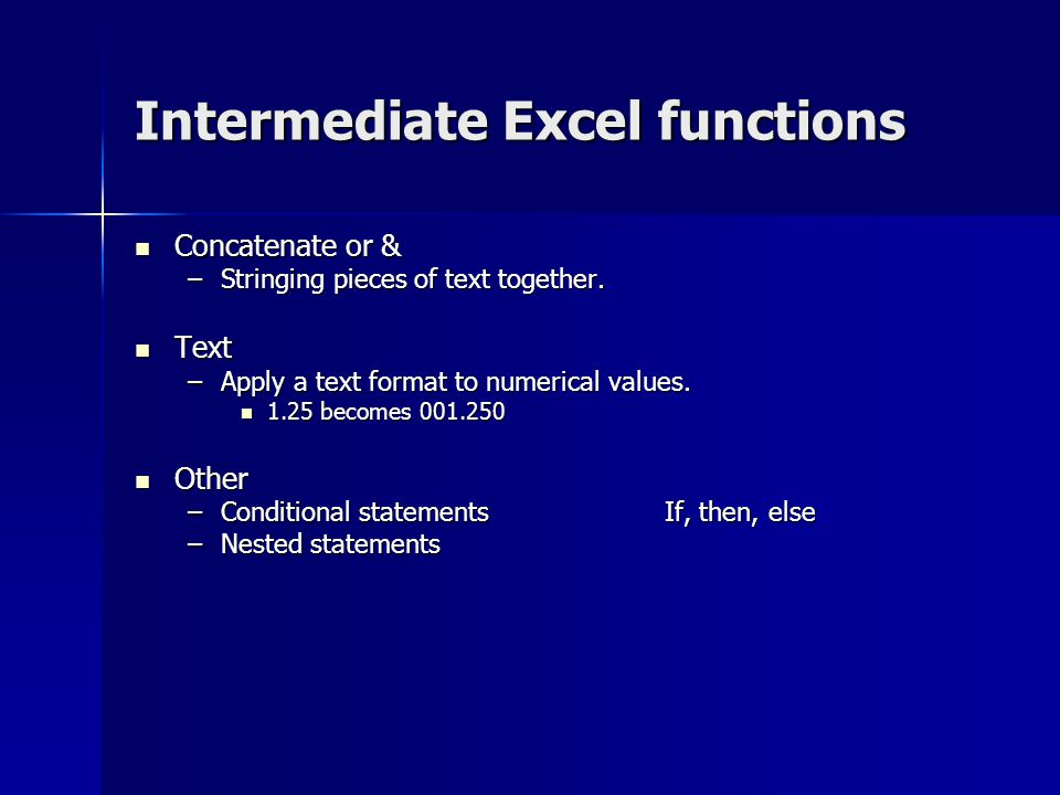 Intermediate Excel functions Concatenate or & Concatenate or & –Stringing pieces of text together. Text Text –Apply a text format to numerical values.