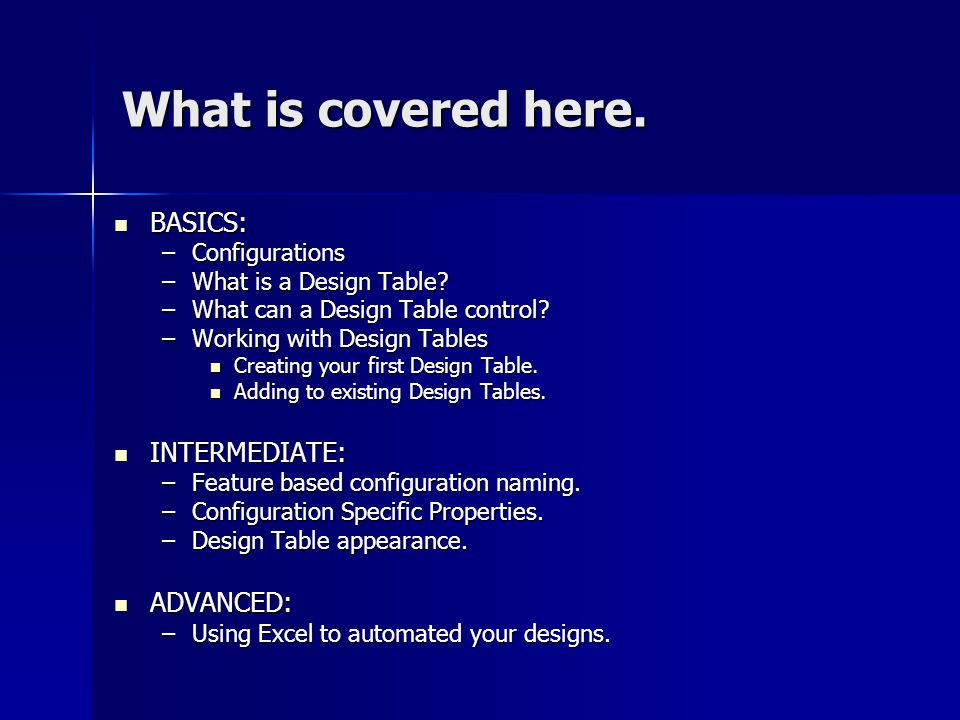 What is covered here. BASICS: BASICS: –Configurations –What is a Design Table? –What can a Design Table control? –Working with Design Tables Creating
