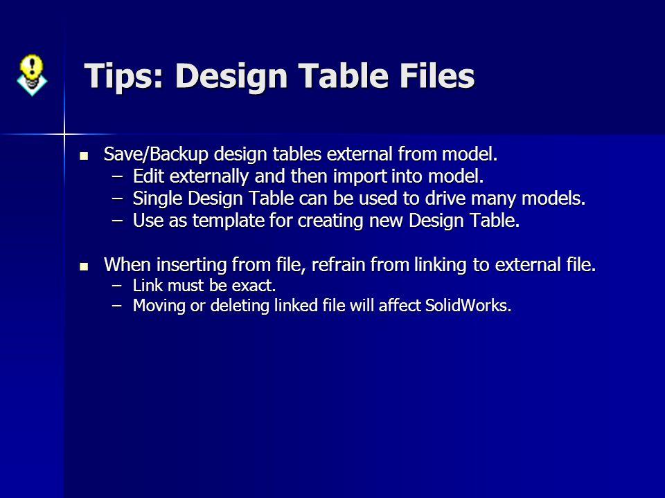 Tips: Design Table Files Save/Backup design tables external from model. Save/Backup design tables external from model. –Edit externally and then impor