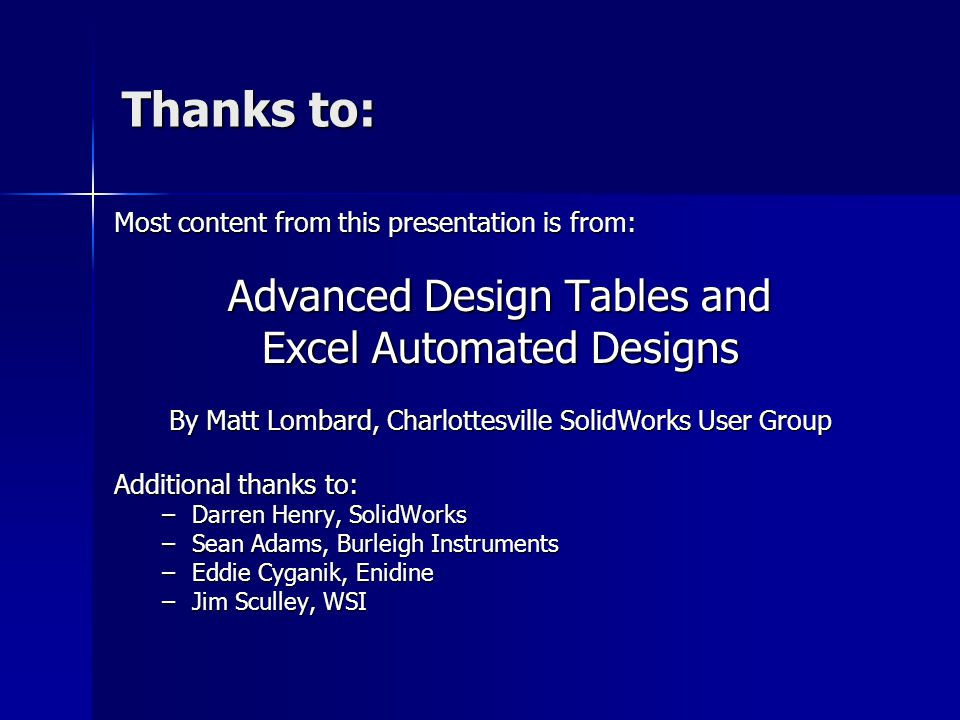 Thanks to: Most content from this presentation is from: Advanced Design Tables and Excel Automated Designs By Matt Lombard, Charlottesville SolidWorks
