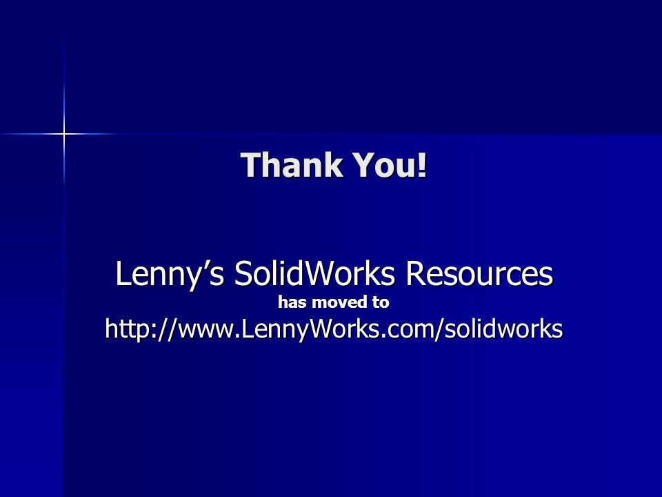 Thank You! Lennys SolidWorks Resources has moved to http://www.LennyWorks.com/solidworks