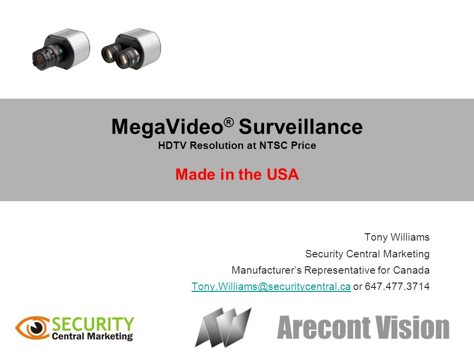 Arecont Vision MegaVideo ® Surveillance HDTV Resolution at NTSC Price Made in the USA Tony Williams Security Central Marketing Manufacturers Representative for Canada Tony.Williams@securitycentral.ca or 647.477.3714Tony.Williams@securitycentral.ca