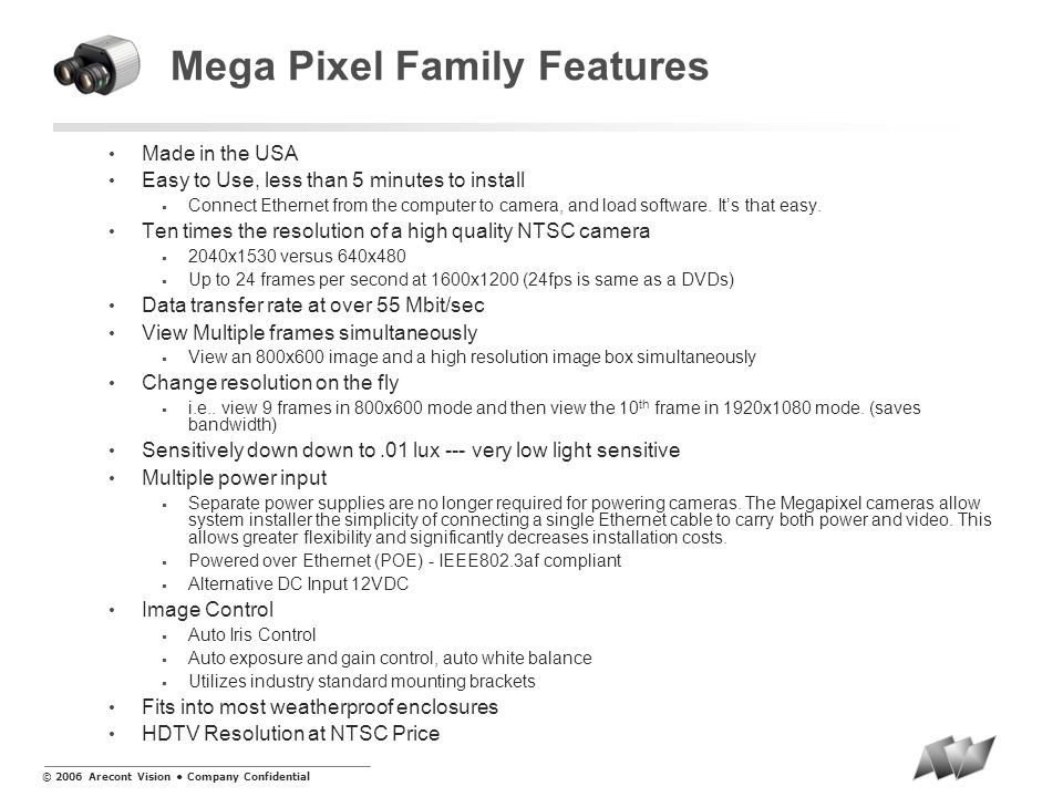 © 2006 Arecont Vision Company Confidential Mega Pixel Family Features Made in the USA Easy to Use, less than 5 minutes to install Connect Ethernet fro