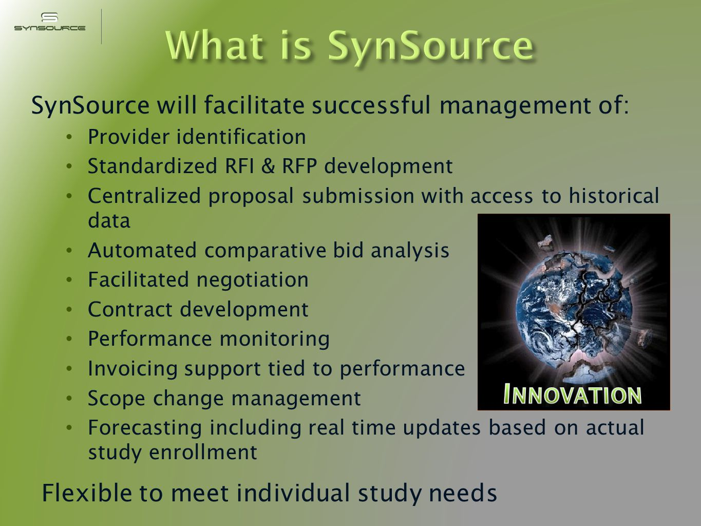 SynSource will facilitate successful management of: Provider identification Standardized RFI & RFP development Centralized proposal submission with access to historical data Automated comparative bid analysis Facilitated negotiation Contract development Performance monitoring Invoicing support tied to performance Scope change management Forecasting including real time updates based on actual study enrollment Flexible to meet individual study needs