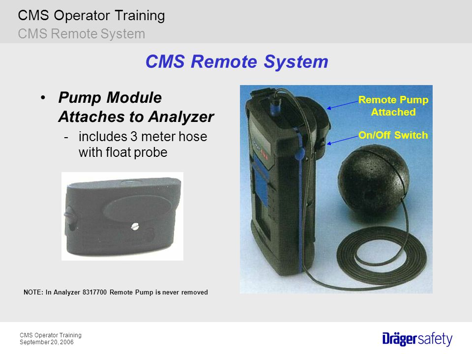 CMS Operator Training September 20, 2006 CMS Operator Training CMS Remote System Pump Module Attaches to Analyzer -includes 3 meter hose with float probe Remote Pump Attached On/Off Switch CMS Remote System NOTE: In Analyzer 8317700 Remote Pump is never removed