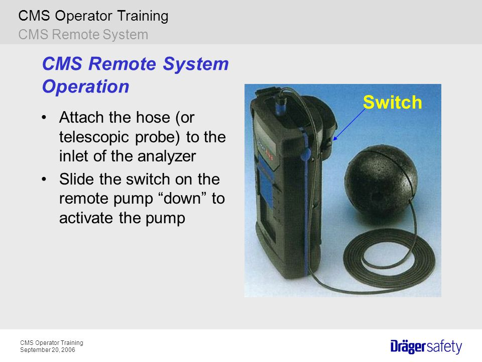 CMS Operator Training September 20, 2006 CMS Operator Training CMS Remote System Operation Attach the hose (or telescopic probe) to the inlet of the a