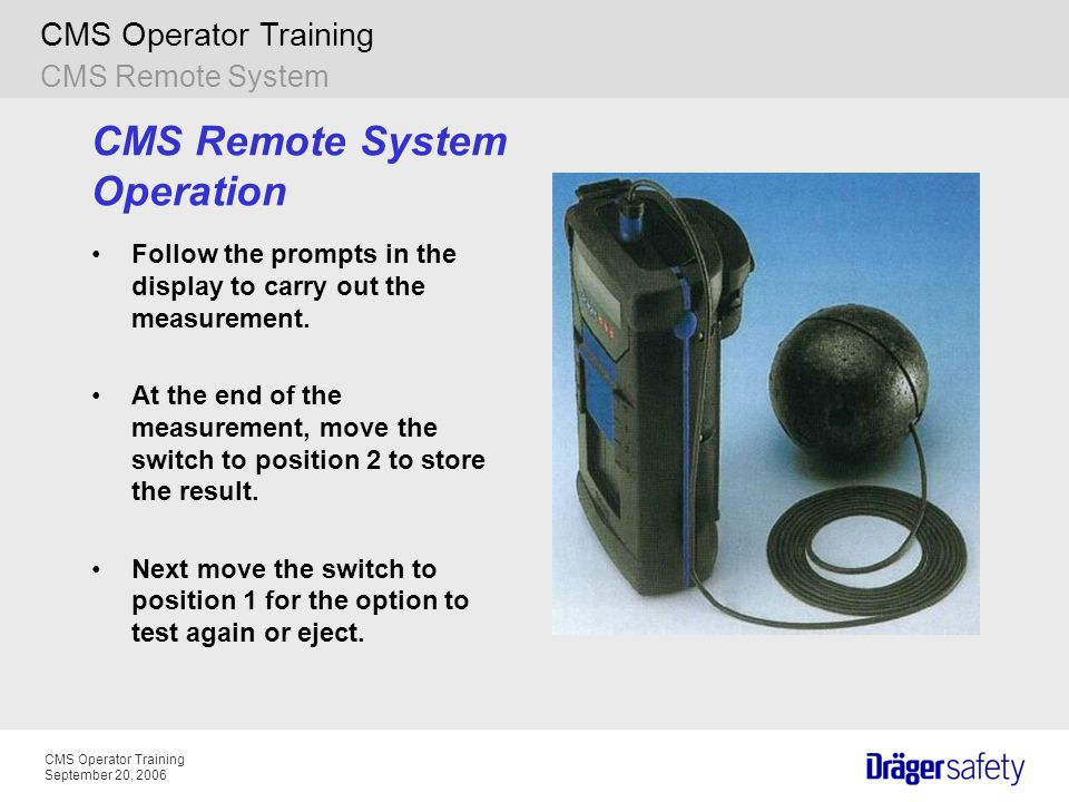 CMS Operator Training September 20, 2006 CMS Operator Training CMS Remote System Operation Follow the prompts in the display to carry out the measurem
