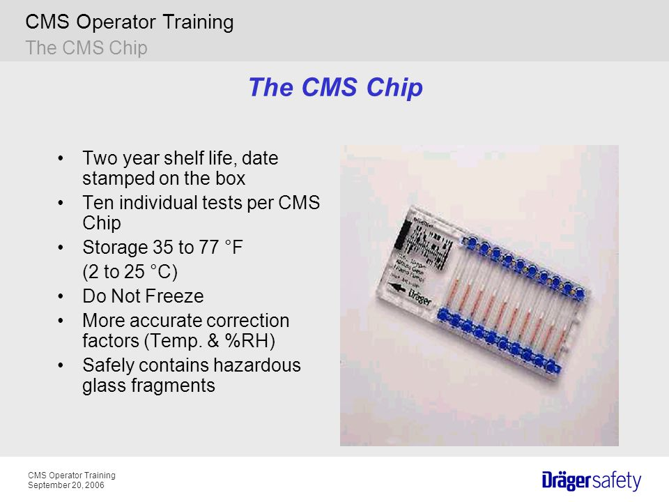 CMS Operator Training September 20, 2006 CMS Operator Training The CMS Chip Two year shelf life, date stamped on the box Ten individual tests per CMS Chip Storage 35 to 77 °F (2 to 25 °C) Do Not Freeze More accurate correction factors (Temp.