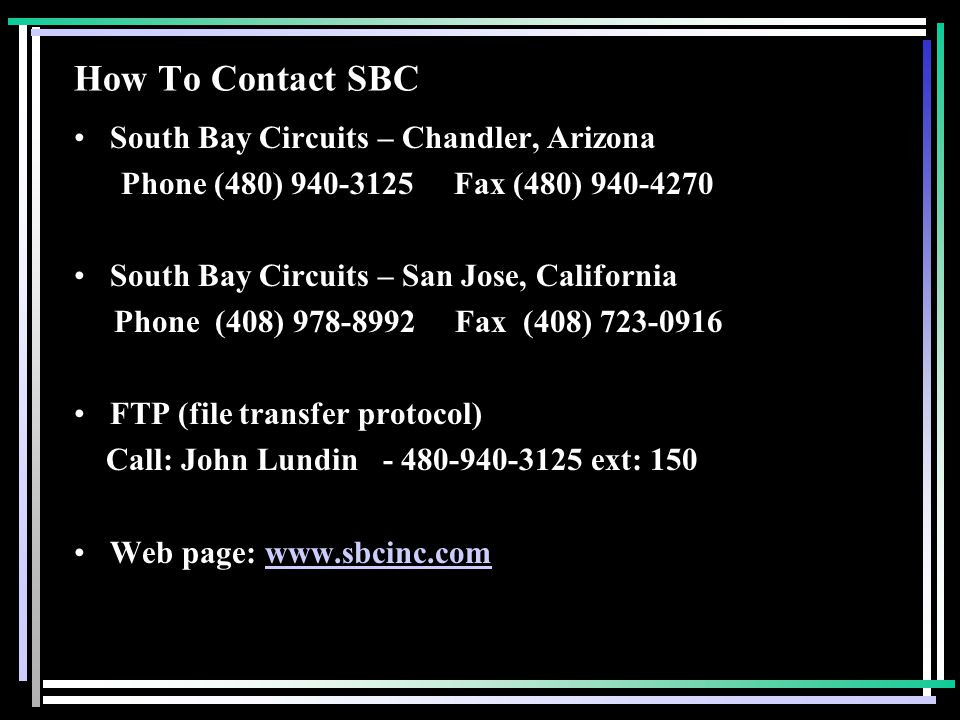 How To Contact SBC South Bay Circuits – Chandler, Arizona Phone (480) 940-3125 Fax (480) 940-4270 South Bay Circuits – San Jose, California Phone (408