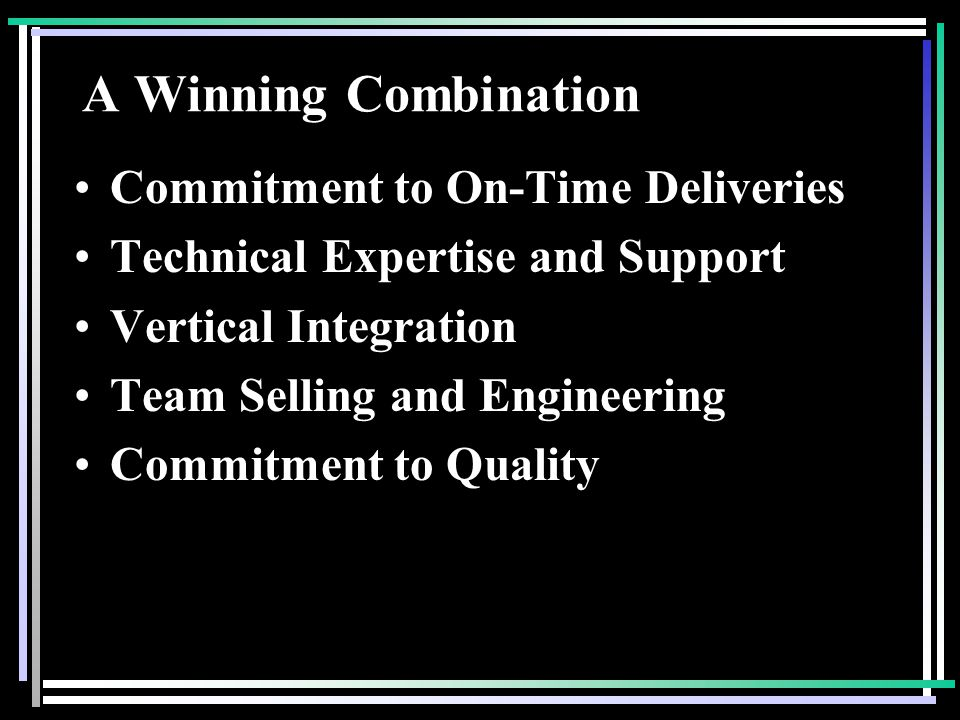 A Winning Combination Commitment to On-Time Deliveries Technical Expertise and Support Vertical Integration Team Selling and Engineering Commitment to