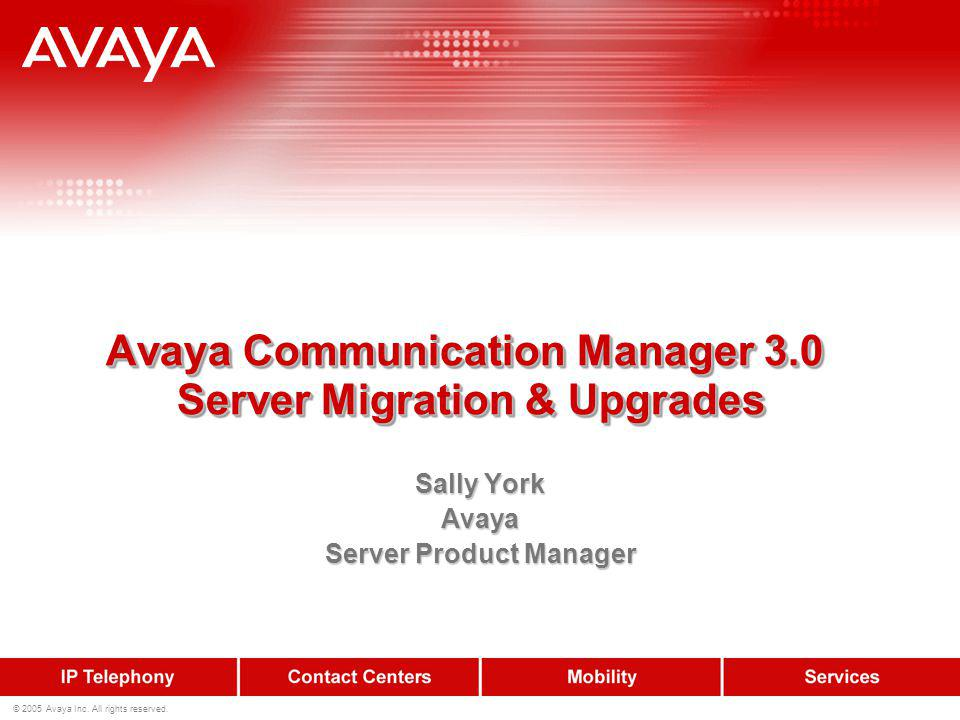© 2005 Avaya Inc. All rights reserved. Avaya Communication Manager 3.0 Server Migration & Upgrades Sally York Avaya Server Product Manager