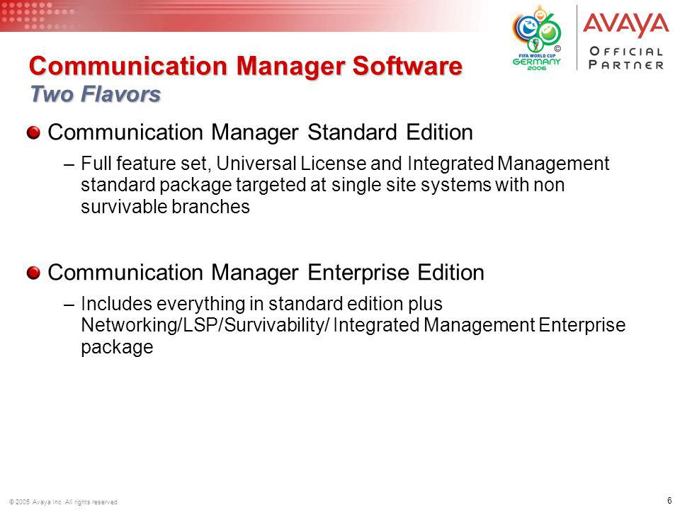 6 © 2005 Avaya Inc. All rights reserved. Communication Manager Software Two Flavors Communication Manager Standard Edition –Full feature set, Universa