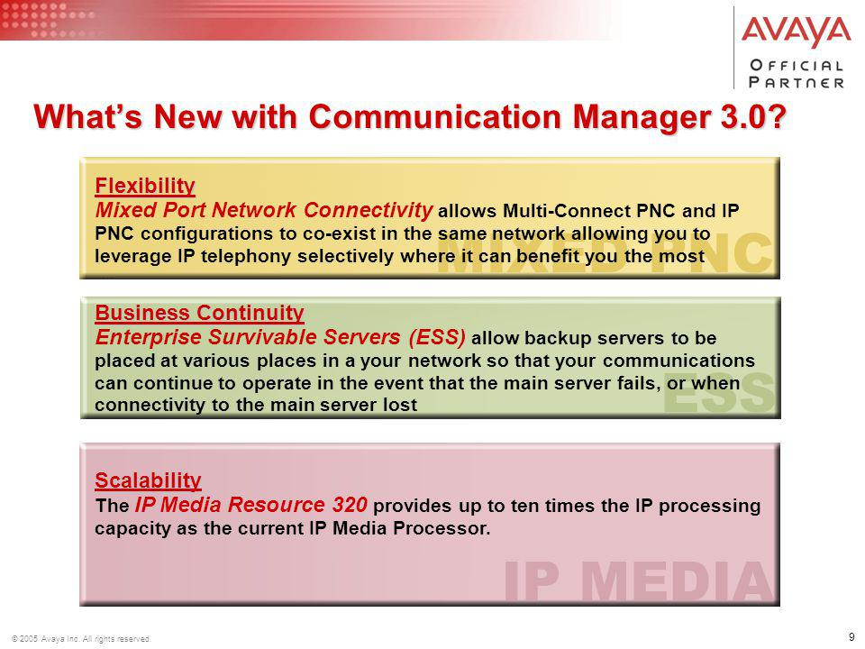 9 © 2005 Avaya Inc. All rights reserved. Business Continuity Business Continuity Enterprise Survivable Servers (ESS) allow backup servers to be placed