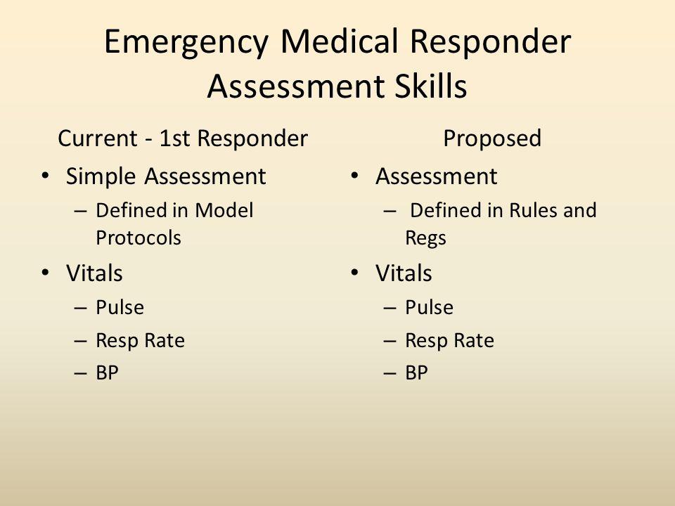 Emergency Medical Responder Assessment Skills Current - 1st Responder Simple Assessment – Defined in Model Protocols Vitals – Pulse – Resp Rate – BP Proposed Assessment – Defined in Rules and Regs Vitals – Pulse – Resp Rate – BP