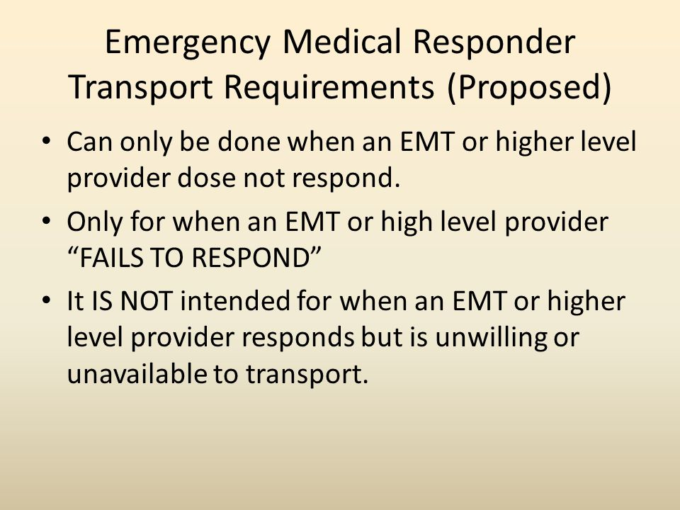 Emergency Medical Responder Transport Requirements (Proposed) Can only be done when an EMT or higher level provider dose not respond.