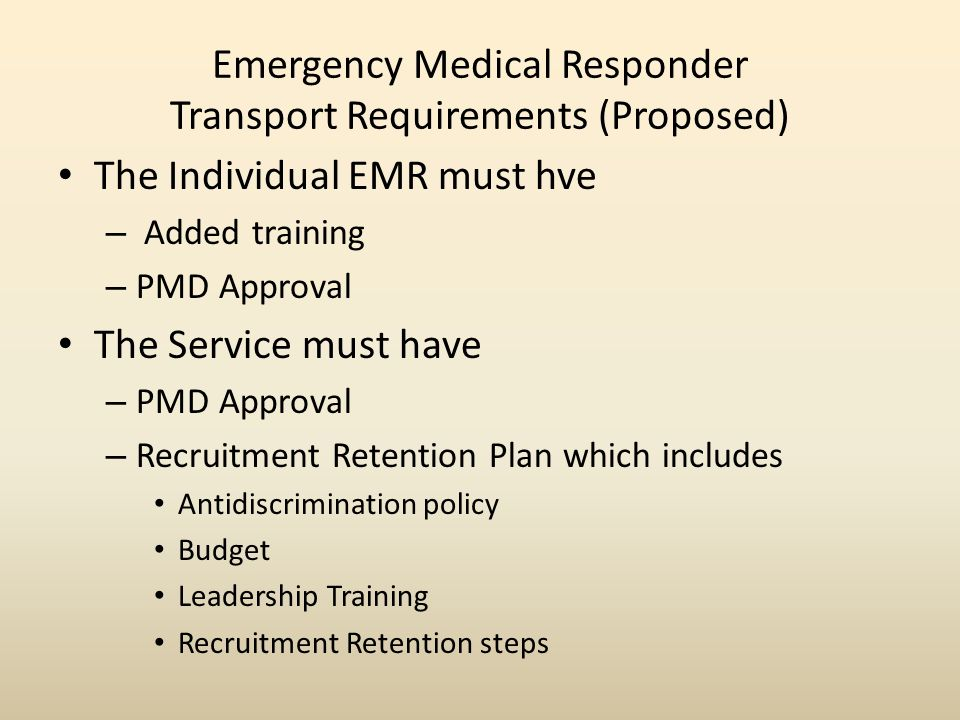 Emergency Medical Responder Transport Requirements (Proposed) The Individual EMR must hve – Added training – PMD Approval The Service must have – PMD Approval – Recruitment Retention Plan which includes Antidiscrimination policy Budget Leadership Training Recruitment Retention steps