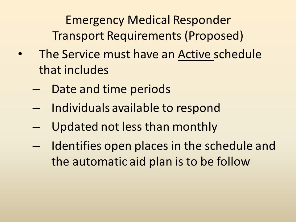 Emergency Medical Responder Transport Requirements (Proposed) The Service must have an Active schedule that includes – Date and time periods – Individuals available to respond – Updated not less than monthly – Identifies open places in the schedule and the automatic aid plan is to be follow
