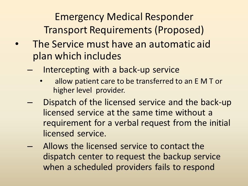 Emergency Medical Responder Transport Requirements (Proposed) The Service must have an automatic aid plan which includes – Intercepting with a back-up service allow patient care to be transferred to an E M T or higher level provider.