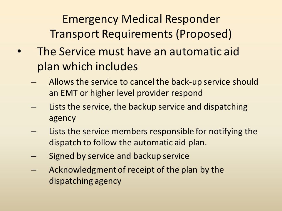 Emergency Medical Responder Transport Requirements (Proposed) The Service must have an automatic aid plan which includes – Allows the service to cancel the back-up service should an EMT or higher level provider respond – Lists the service, the backup service and dispatching agency – Lists the service members responsible for notifying the dispatch to follow the automatic aid plan.