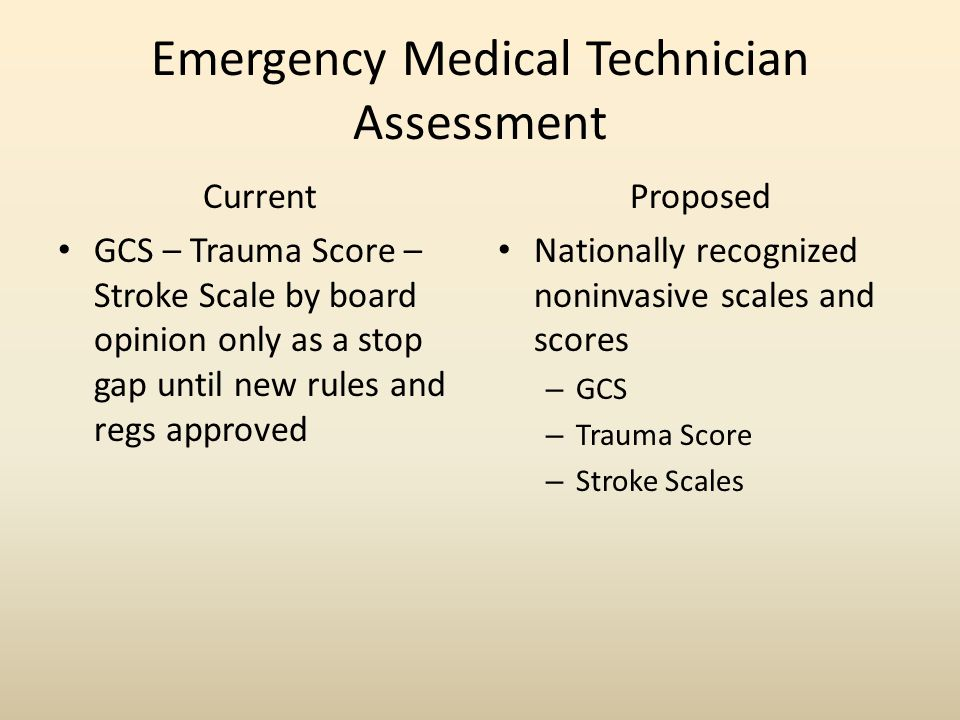 Emergency Medical Technician Assessment Current GCS – Trauma Score – Stroke Scale by board opinion only as a stop gap until new rules and regs approved Proposed Nationally recognized noninvasive scales and scores – GCS – Trauma Score – Stroke Scales