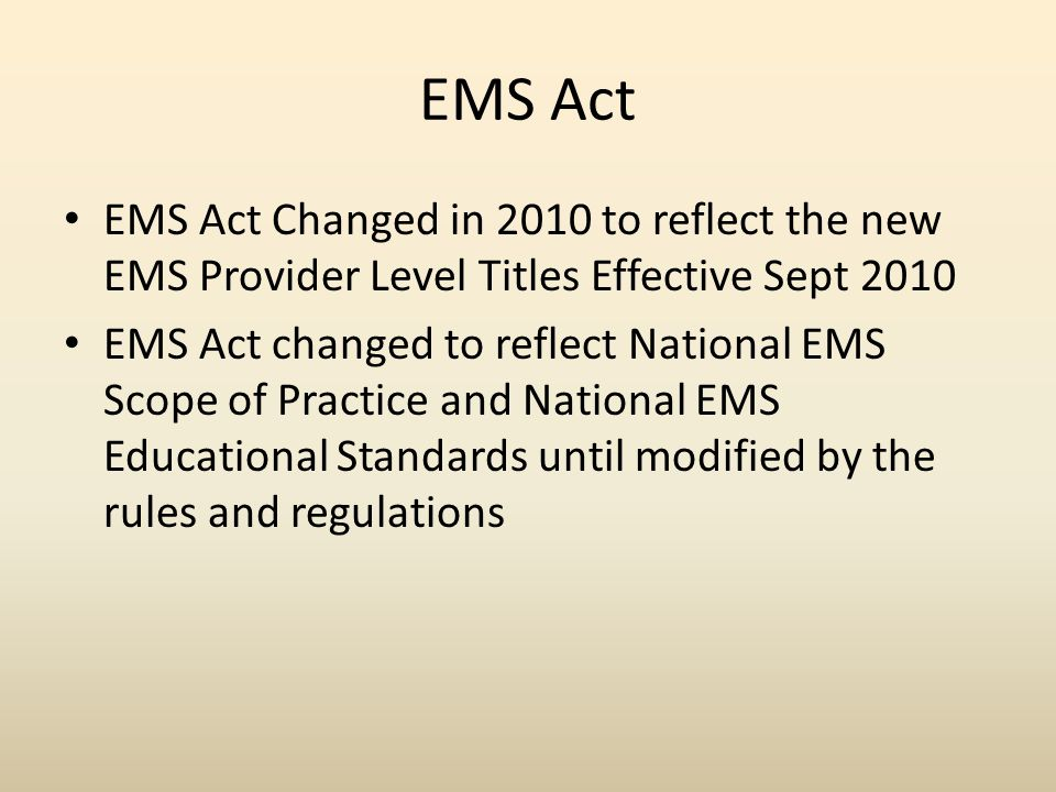 EMS Act EMS Act Changed in 2010 to reflect the new EMS Provider Level Titles Effective Sept 2010 EMS Act changed to reflect National EMS Scope of Practice and National EMS Educational Standards until modified by the rules and regulations