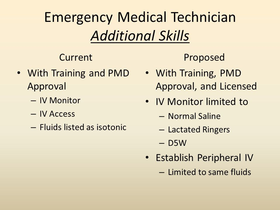 Emergency Medical Technician Additional Skills Current With Training and PMD Approval – IV Monitor – IV Access – Fluids listed as isotonic Proposed With Training, PMD Approval, and Licensed IV Monitor limited to – Normal Saline – Lactated Ringers – D5W Establish Peripheral IV – Limited to same fluids