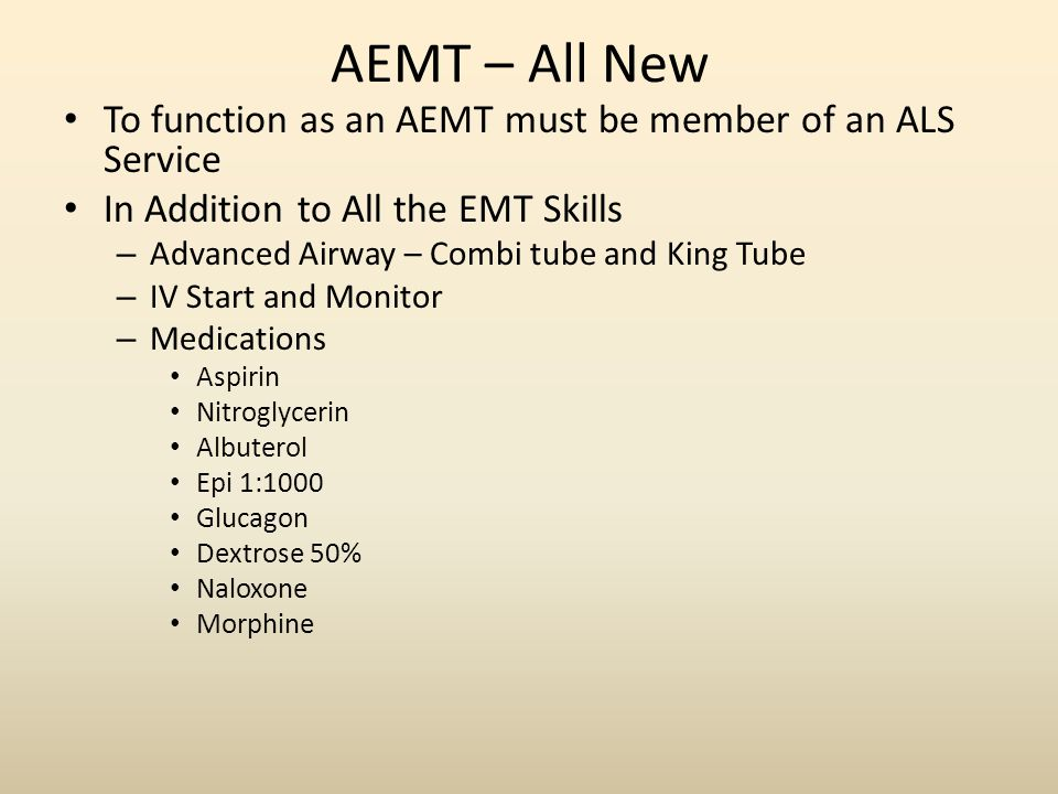 AEMT – All New To function as an AEMT must be member of an ALS Service In Addition to All the EMT Skills – Advanced Airway – Combi tube and King Tube – IV Start and Monitor – Medications Aspirin Nitroglycerin Albuterol Epi 1:1000 Glucagon Dextrose 50% Naloxone Morphine