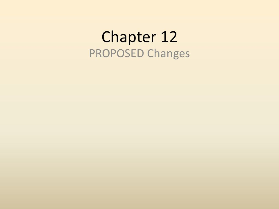 Chapter 12 PROPOSED Changes
