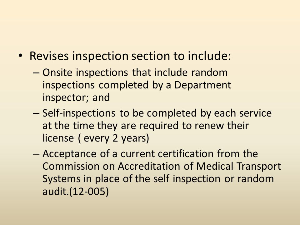 Revises inspection section to include: – Onsite inspections that include random inspections completed by a Department inspector; and – Self-inspections to be completed by each service at the time they are required to renew their license ( every 2 years) – Acceptance of a current certification from the Commission on Accreditation of Medical Transport Systems in place of the self inspection or random audit.(12-005)
