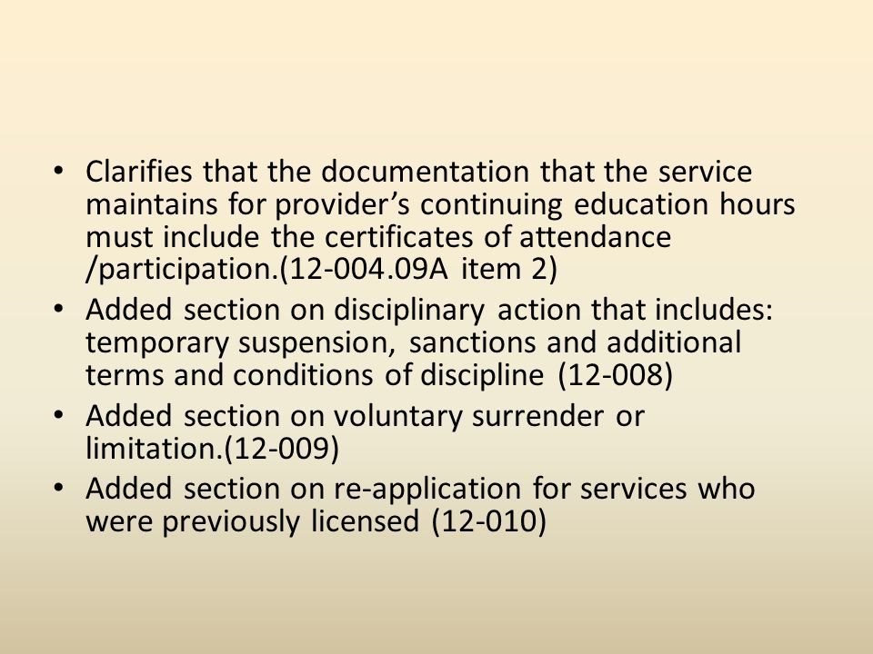 Clarifies that the documentation that the service maintains for providers continuing education hours must include the certificates of attendance /participation.(12-004.09A item 2) Added section on disciplinary action that includes: temporary suspension, sanctions and additional terms and conditions of discipline (12-008) Added section on voluntary surrender or limitation.(12-009) Added section on re-application for services who were previously licensed (12-010)