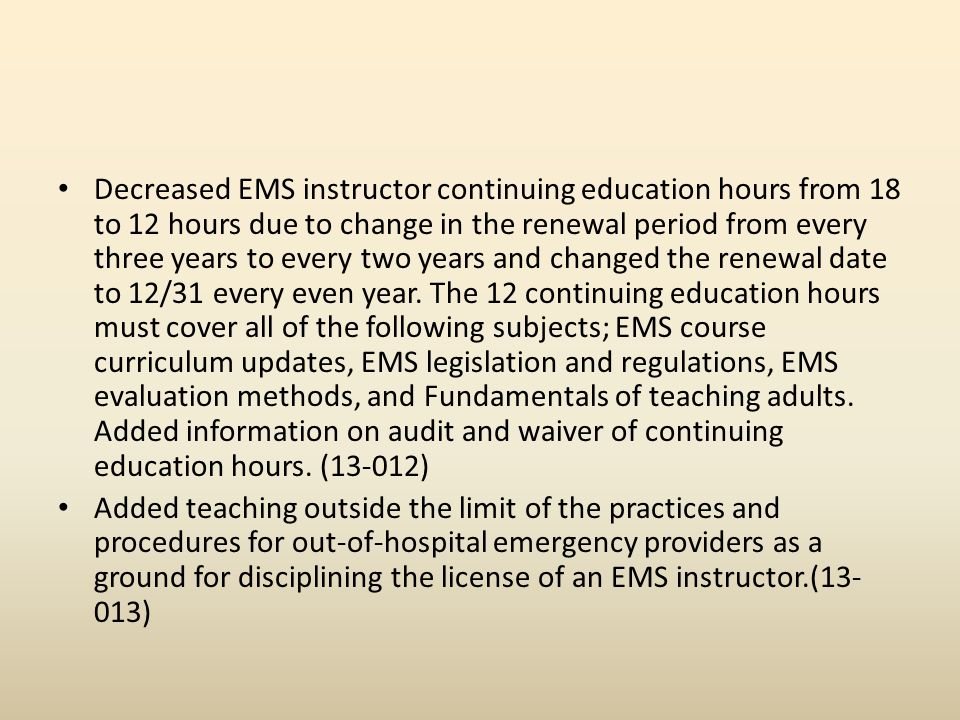 Decreased EMS instructor continuing education hours from 18 to 12 hours due to change in the renewal period from every three years to every two years and changed the renewal date to 12/31 every even year.
