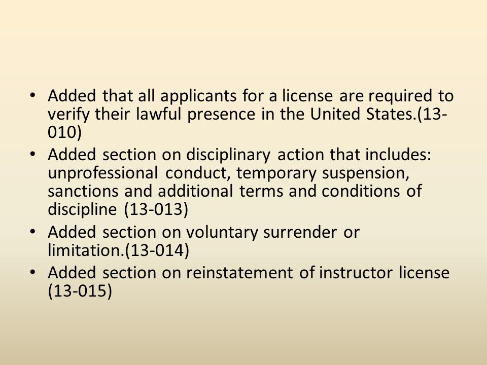 Added that all applicants for a license are required to verify their lawful presence in the United States.(13- 010) Added section on disciplinary action that includes: unprofessional conduct, temporary suspension, sanctions and additional terms and conditions of discipline (13-013) Added section on voluntary surrender or limitation.(13-014) Added section on reinstatement of instructor license (13-015)